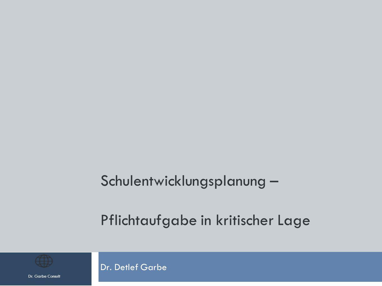 Dr. Garbe Consult Schulentwicklungsplanung – Pflichtaufgabe in kritischer Lage Dr. Detlef Garbe