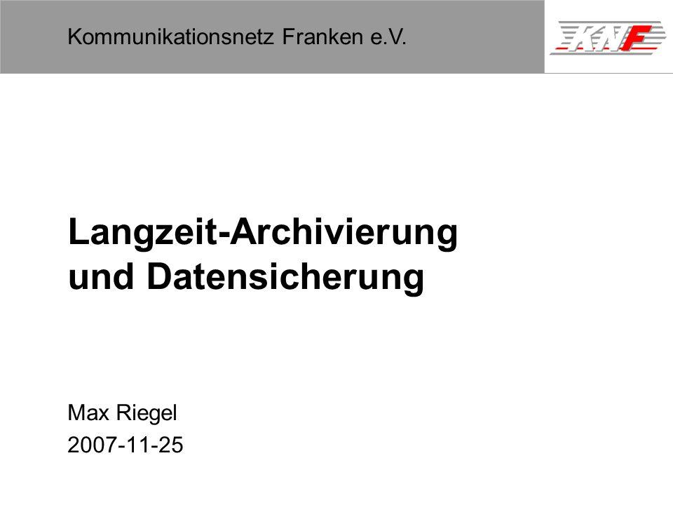 11,602,207,002,40 11,60 5,60 1,00 1,20 7,80 Kommunikationsnetz Franken e.V. Langzeit-Archivierung und Datensicherung Max Riegel 2007-11-25