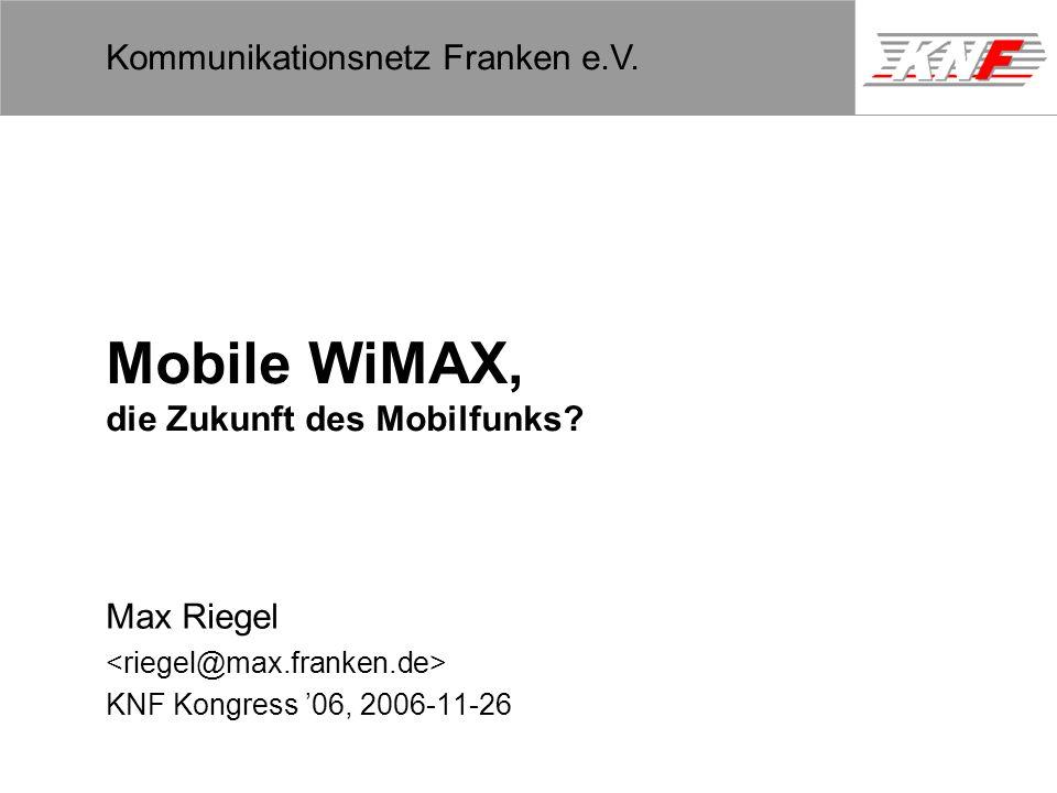 11,602,207,002,40 11,60 5,60 1,00 1,20 7,80 Kommunikationsnetz Franken e.V. Mobile WiMAX, die Zukunft des Mobilfunks? Max Riegel KNF Kongress 06, 2006