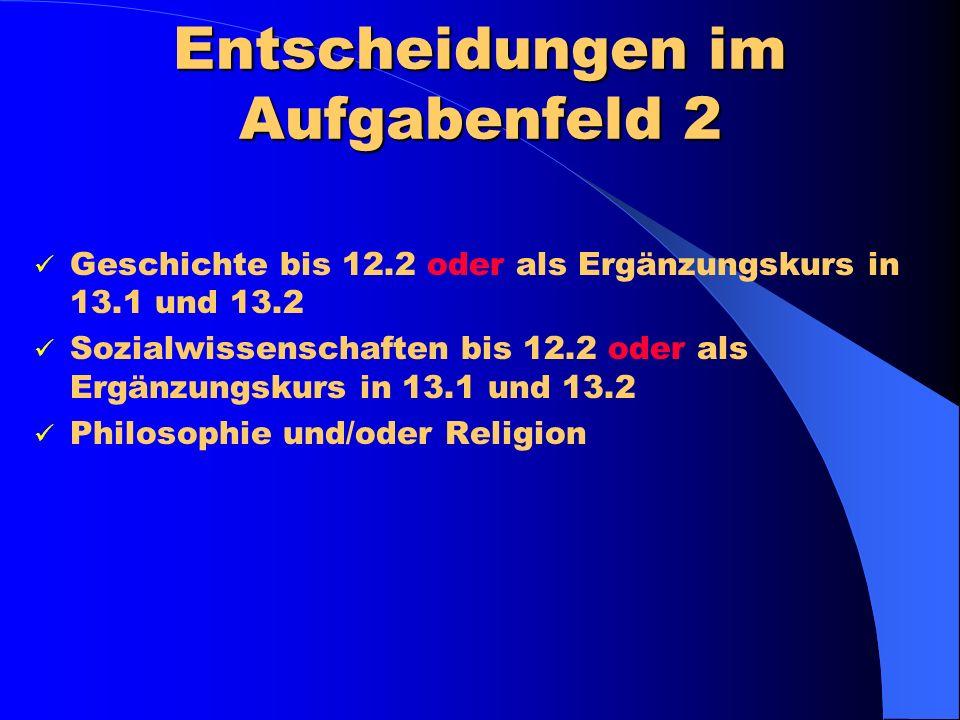 Entscheidungen im Aufgabenfeld 2 Geschichte bis 12.2 oder als Ergänzungskurs in 13.1 und 13.2 Sozialwissenschaften bis 12.2 oder als Ergänzungskurs in 13.1 und 13.2 Philosophie und/oder Religion