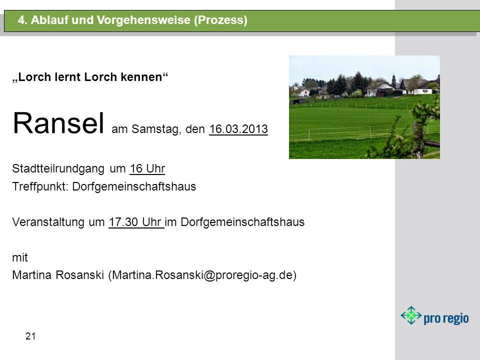 21 4. Ablauf und Vorgehensweise (Prozess) Lorch lernt Lorch kennen Ransel am Samstag, den 16.03.2013 Stadtteilrundgang um 16 Uhr Treffpunkt: Dorfgemei