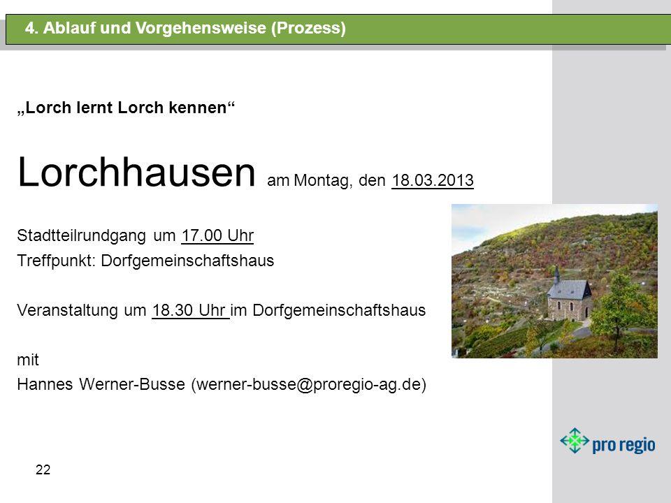 22 4. Ablauf und Vorgehensweise (Prozess) Lorch lernt Lorch kennen Lorchhausen am Montag, den 18.03.2013 Stadtteilrundgang um 17.00 Uhr Treffpunkt: Do