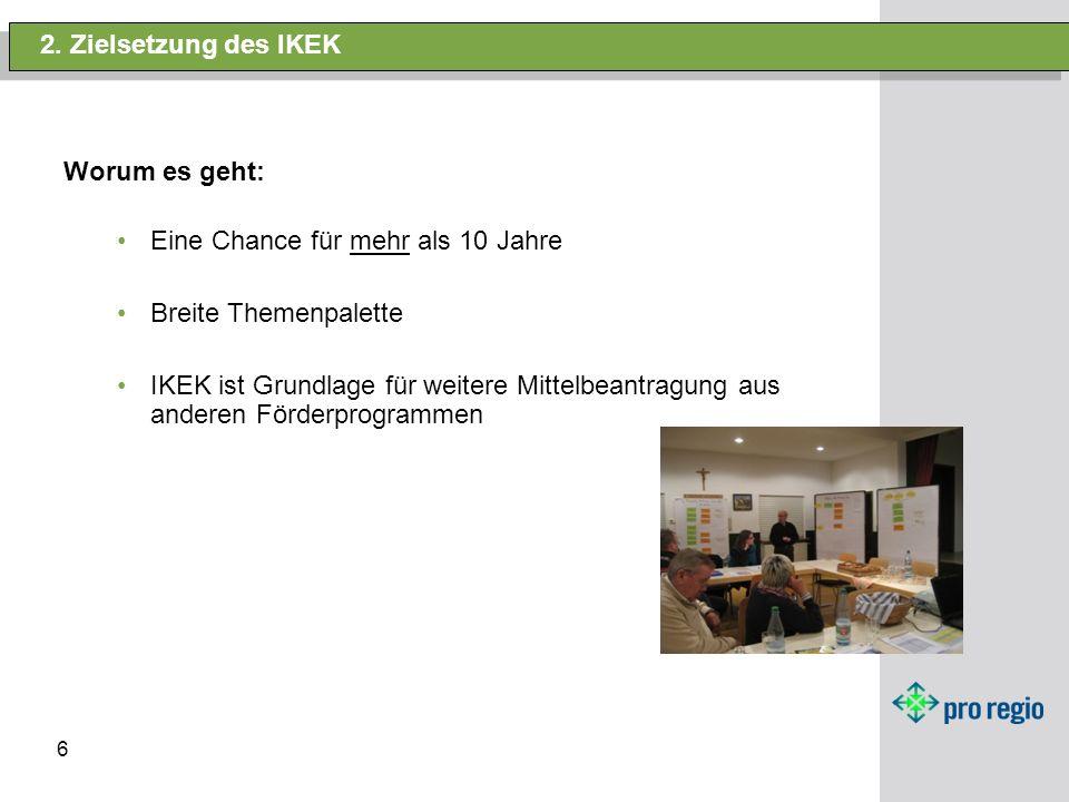 6 2. Zielsetzung des IKEK Worum es geht: Eine Chance für mehr als 10 Jahre Breite Themenpalette IKEK ist Grundlage für weitere Mittelbeantragung aus a