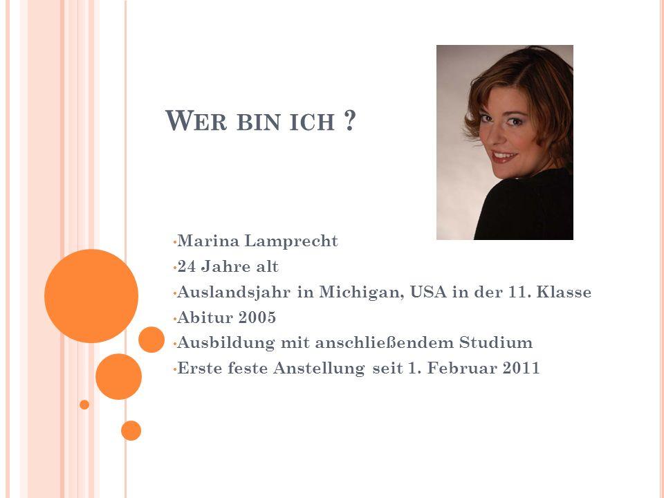 W ER BIN ICH ? Marina Lamprecht 24 Jahre alt Auslandsjahr in Michigan, USA in der 11. Klasse Abitur 2005 Ausbildung mit anschließendem Studium Erste f