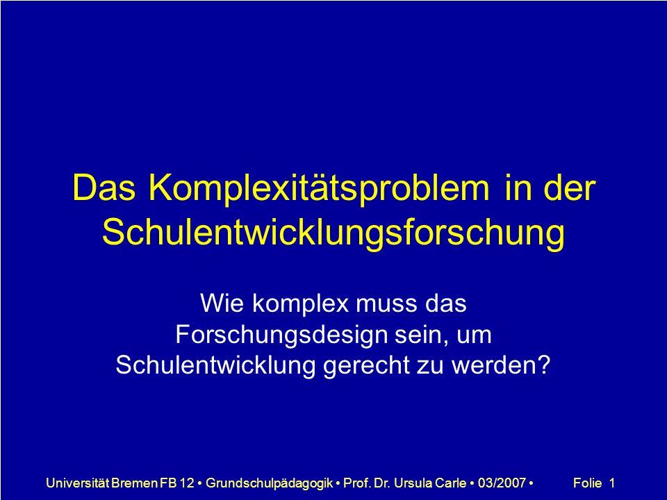 Folie 1Universität Bremen FB 12 Grundschulpädagogik Prof. Dr. Ursula Carle 03/2007 Das Komplexitätsproblem in der Schulentwicklungsforschung Wie kompl