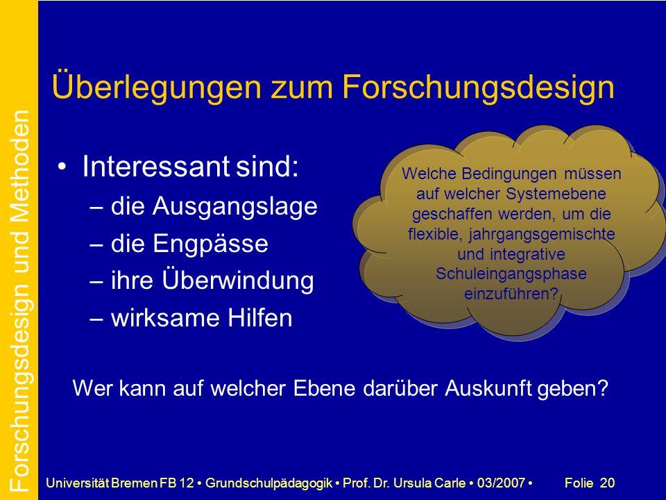 Folie 20Universität Bremen FB 12 Grundschulpädagogik Prof. Dr. Ursula Carle 03/2007 Überlegungen zum Forschungsdesign Interessant sind: –die Ausgangsl