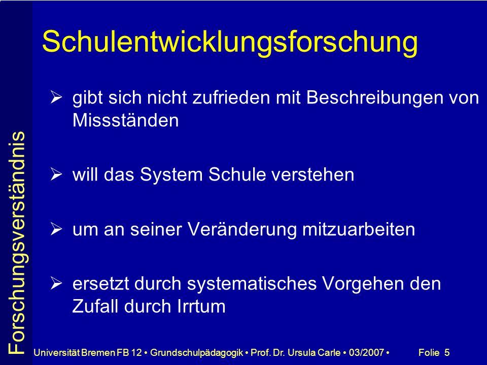 Folie 5Universität Bremen FB 12 Grundschulpädagogik Prof. Dr. Ursula Carle 03/2007 Schulentwicklungsforschung gibt sich nicht zufrieden mit Beschreibu