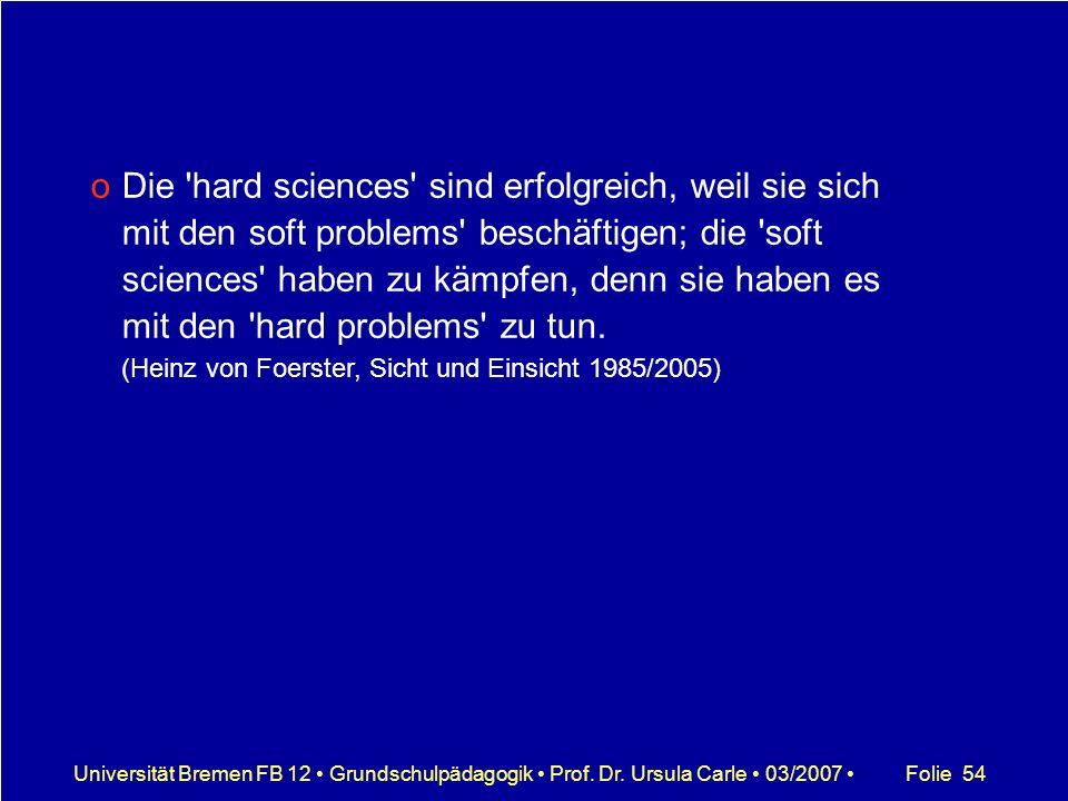 Folie 54Universität Bremen FB 12 Grundschulpädagogik Prof. Dr. Ursula Carle 03/2007 oDie 'hard sciences' sind erfolgreich, weil sie sich mit den soft
