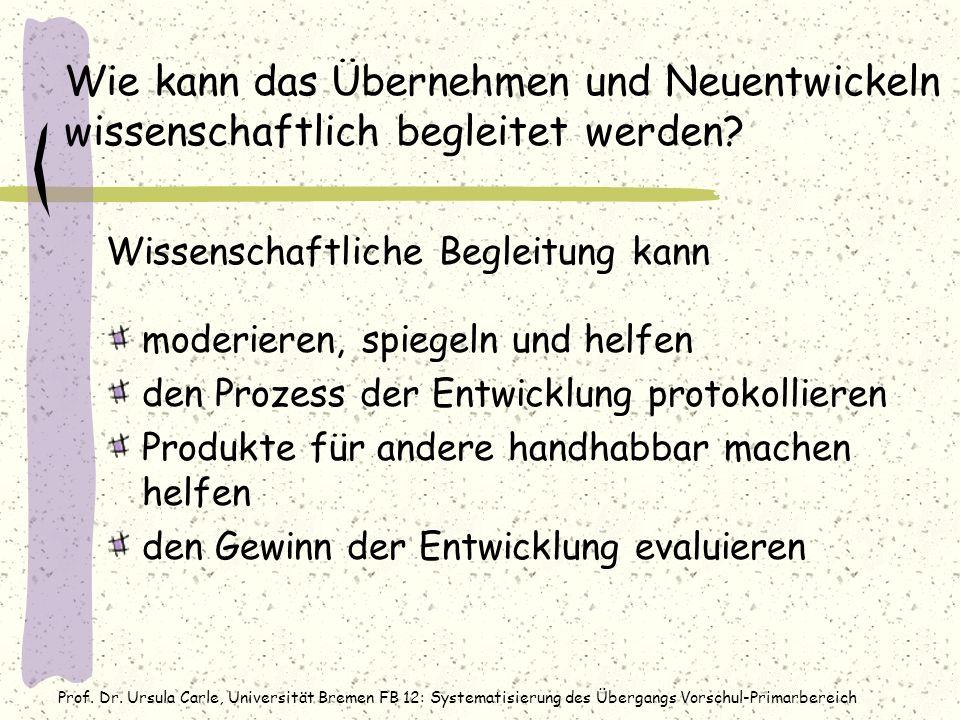 Prof. Dr. Ursula Carle, Universität Bremen FB 12: Systematisierung des Übergangs Vorschul-Primarbereich Wie kann das Übernehmen und Neuentwickeln wiss
