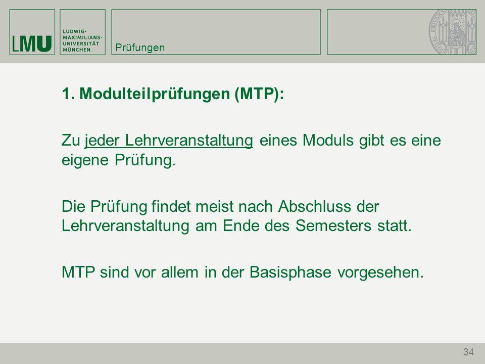 34 Prüfungen 1. Modulteilprüfungen (MTP): Zu jeder Lehrveranstaltung eines Moduls gibt es eine eigene Prüfung. Die Prüfung findet meist nach Abschluss