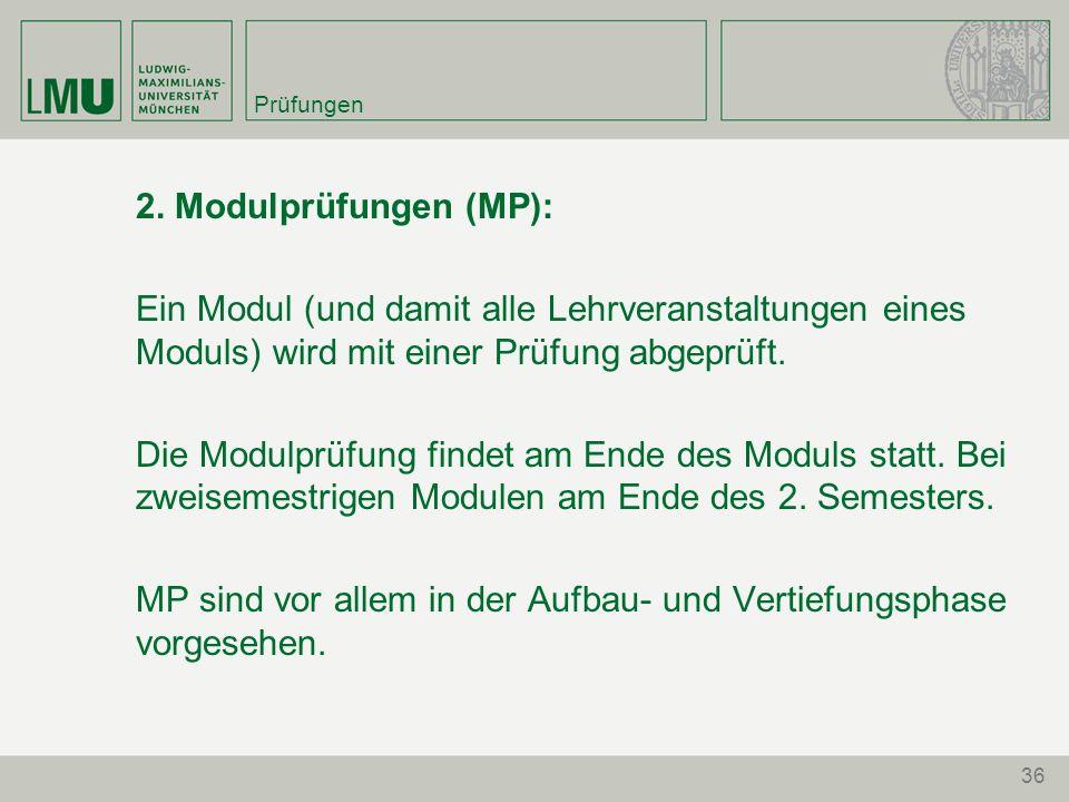 36 Prüfungen 2. Modulprüfungen (MP): Ein Modul (und damit alle Lehrveranstaltungen eines Moduls) wird mit einer Prüfung abgeprüft. Die Modulprüfung fi