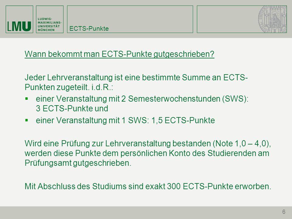 6 ECTS-Punkte Wann bekommt man ECTS-Punkte gutgeschrieben? Jeder Lehrveranstaltung ist eine bestimmte Summe an ECTS- Punkten zugeteilt. i.d.R.: einer
