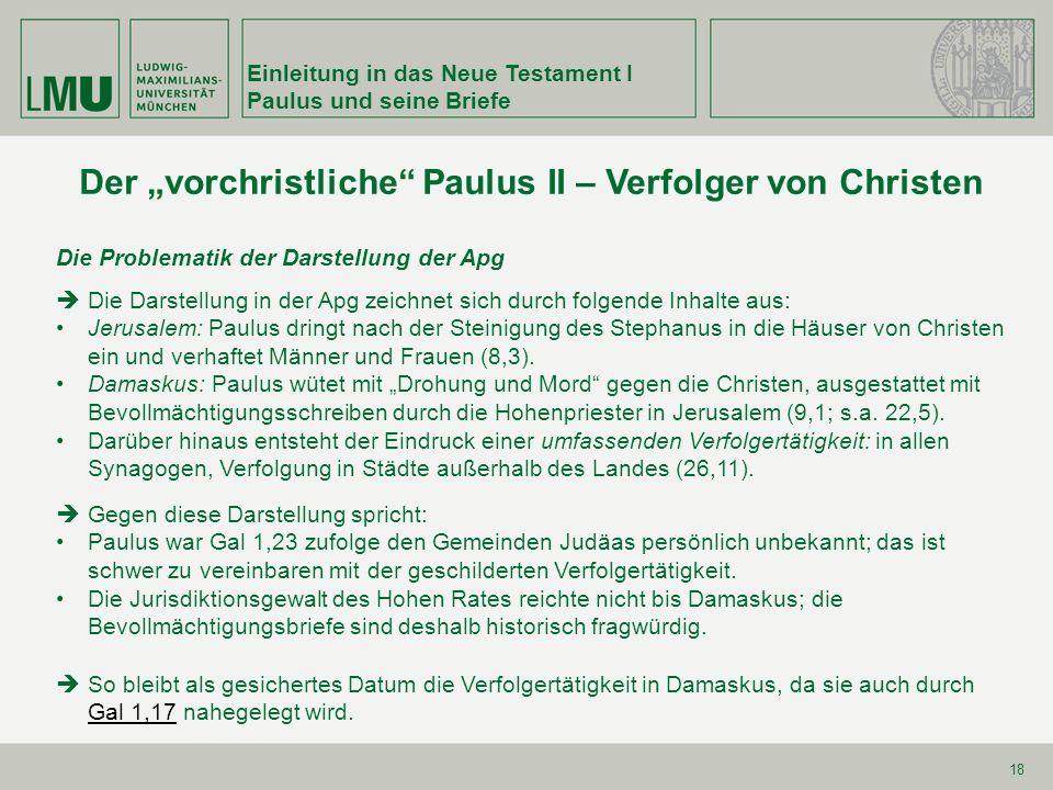 Einleitung in das Neue Testament I Paulus und seine Briefe 18 Der vorchristliche Paulus II – Verfolger von Christen Die Problematik der Darstellung de