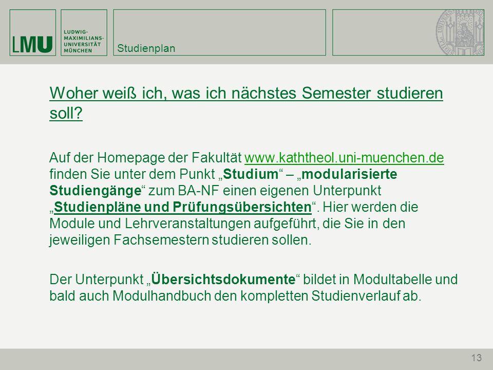 13 Studienplan Woher weiß ich, was ich nächstes Semester studieren soll? Auf der Homepage der Fakultät www.kaththeol.uni-muenchen.de finden Sie unter