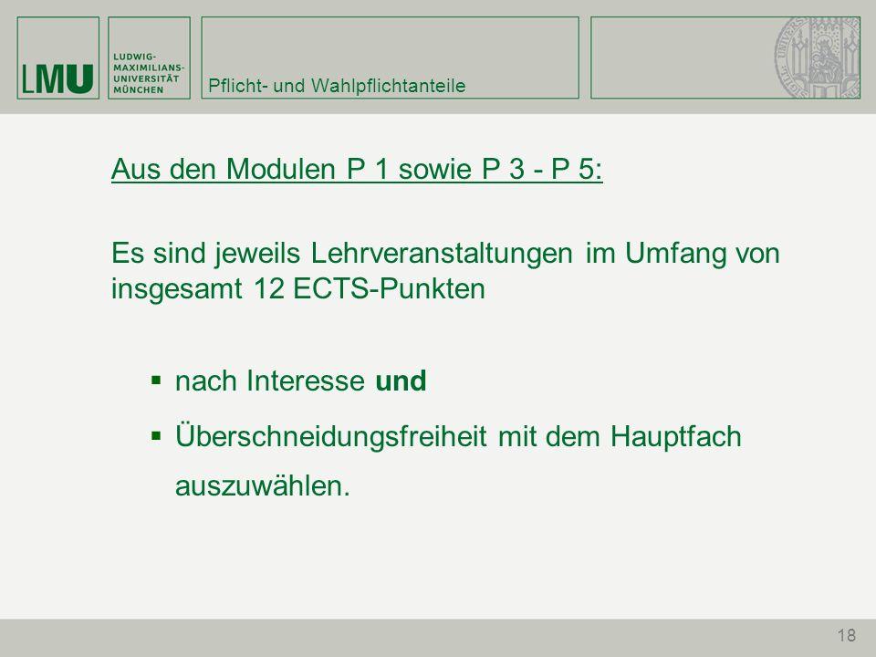 18 Pflicht- und Wahlpflichtanteile Aus den Modulen P 1 sowie P 3 - P 5: Es sind jeweils Lehrveranstaltungen im Umfang von insgesamt 12 ECTS-Punkten na