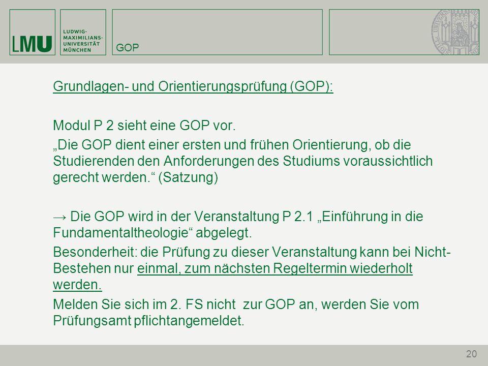 20 GOP Grundlagen- und Orientierungsprüfung (GOP): Modul P 2 sieht eine GOP vor. Die GOP dient einer ersten und frühen Orientierung, ob die Studierend
