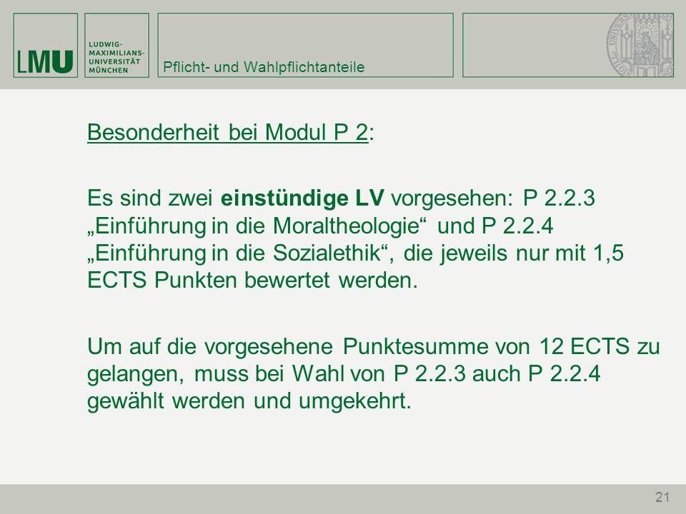 Pflicht- und Wahlpflichtanteile Besonderheit bei Modul P 2: Es sind zwei einstündige LV vorgesehen: P 2.2.3 Einführung in die Moraltheologie und P 2.2