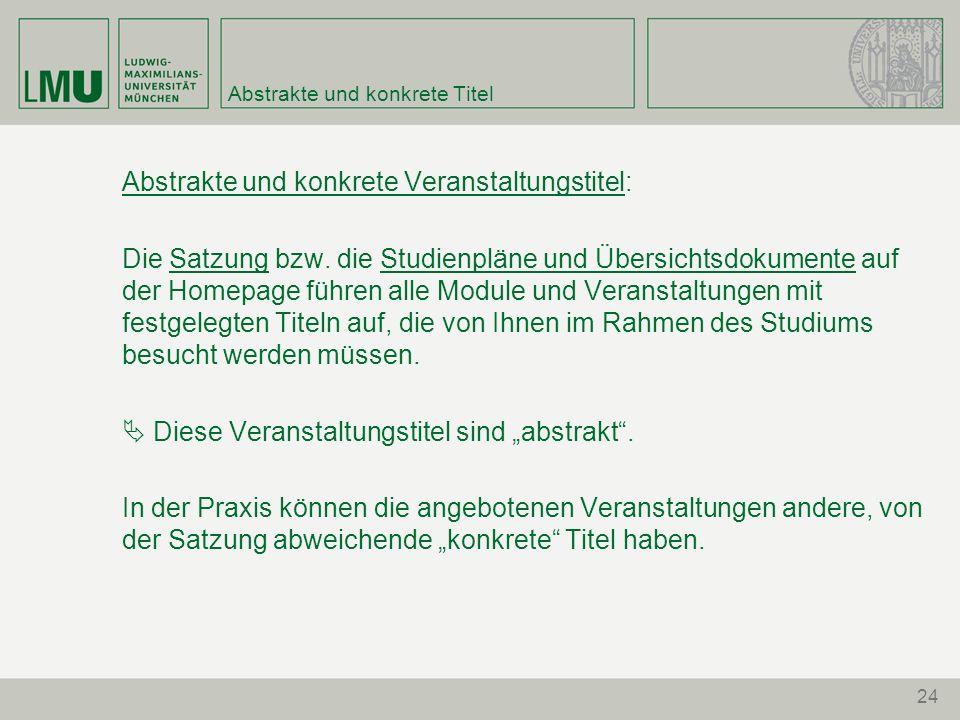 24 Abstrakte und konkrete Titel Abstrakte und konkrete Veranstaltungstitel: Die Satzung bzw. die Studienpläne und Übersichtsdokumente auf der Homepage
