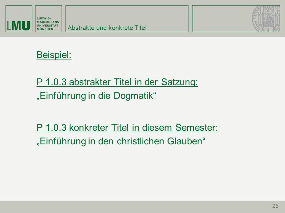 25 Abstrakte und konkrete Titel Beispiel: P 1.0.3 abstrakter Titel in der Satzung: Einführung in die Dogmatik P 1.0.3 konkreter Titel in diesem Semest