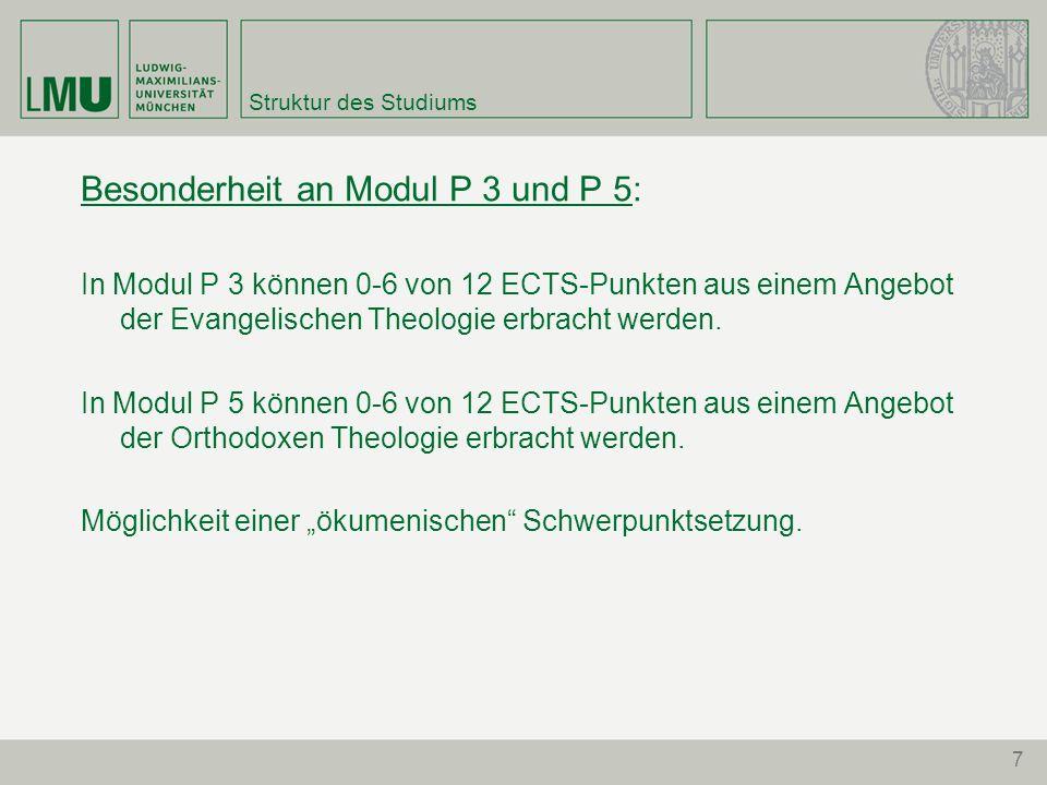 7 Struktur des Studiums Besonderheit an Modul P 3 und P 5: In Modul P 3 können 0-6 von 12 ECTS-Punkten aus einem Angebot der Evangelischen Theologie e