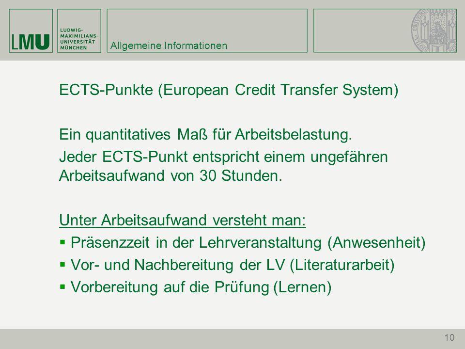 10 Allgemeine Informationen ECTS-Punkte (European Credit Transfer System) Ein quantitatives Maß für Arbeitsbelastung. Jeder ECTS-Punkt entspricht eine
