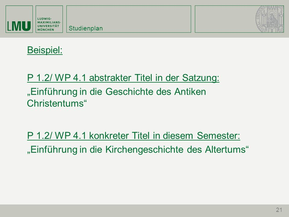 21 Studienplan Beispiel: P 1.2/ WP 4.1 abstrakter Titel in der Satzung: Einführung in die Geschichte des Antiken Christentums P 1.2/ WP 4.1 konkreter