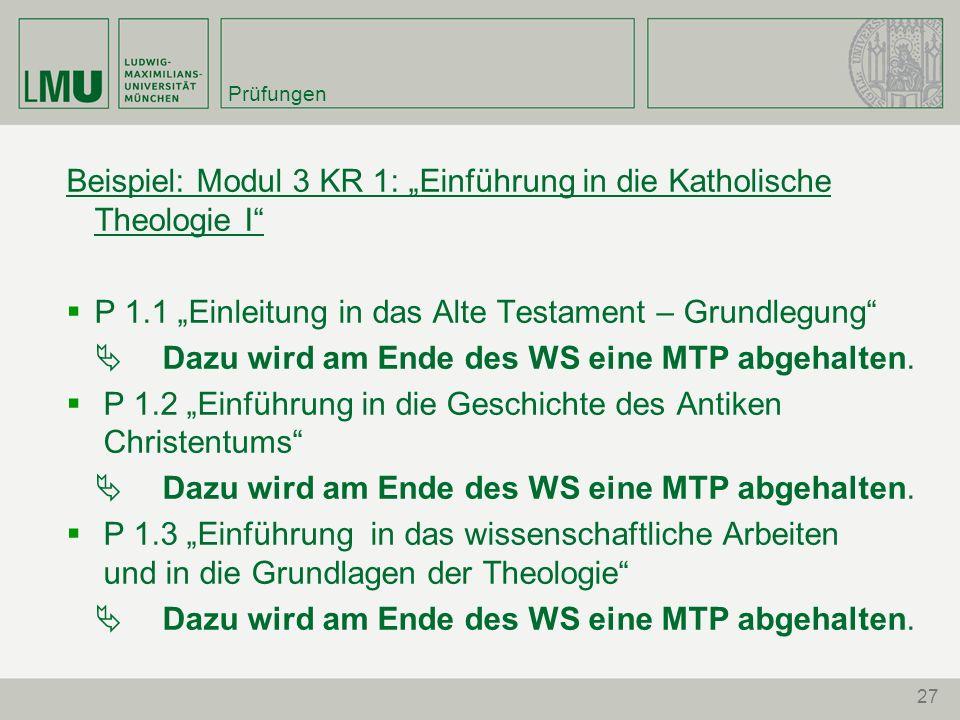 27 Prüfungen Beispiel: Modul 3 KR 1: Einführung in die Katholische Theologie I P 1.1 Einleitung in das Alte Testament – Grundlegung Dazu wird am Ende des WS eine MTP abgehalten.