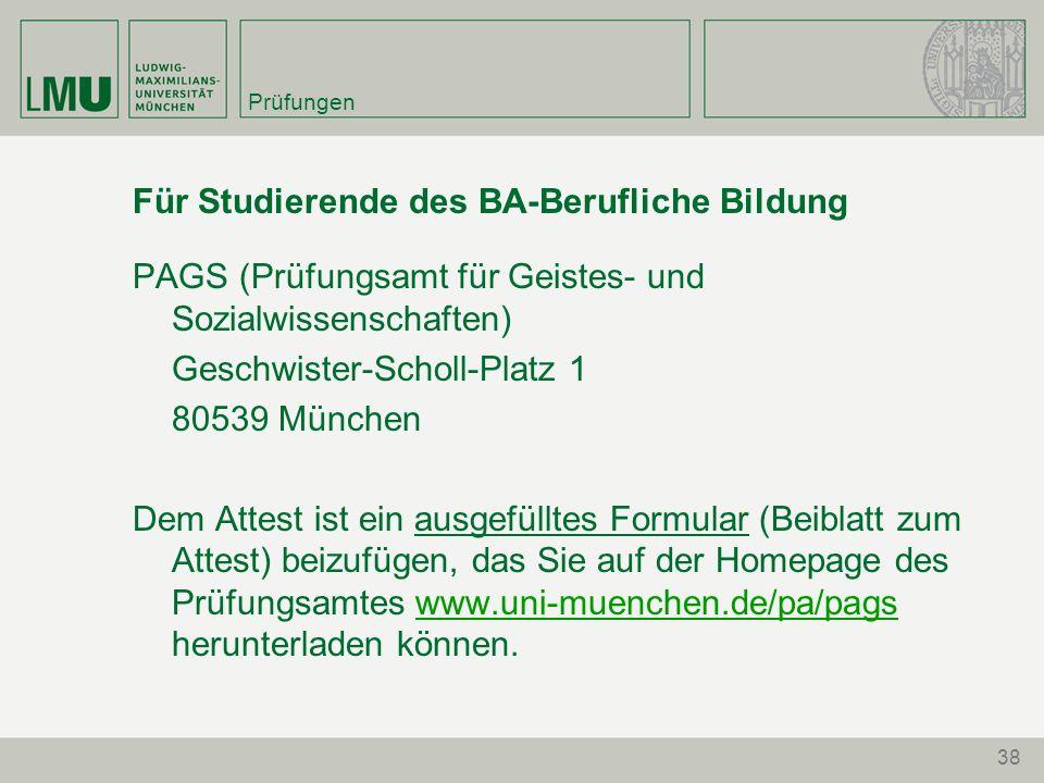 Prüfungen Für Studierende des BA-Berufliche Bildung PAGS (Prüfungsamt für Geistes- und Sozialwissenschaften) Geschwister-Scholl-Platz 1 80539 München Dem Attest ist ein ausgefülltes Formular (Beiblatt zum Attest) beizufügen, das Sie auf der Homepage des Prüfungsamtes www.uni-muenchen.de/pa/pags herunterladen können.www.uni-muenchen.de/pa/pags 38