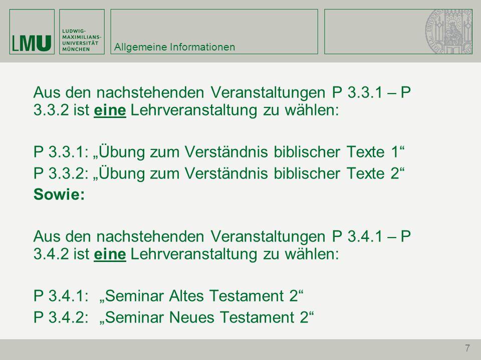 7 Allgemeine Informationen Aus den nachstehenden Veranstaltungen P 3.3.1 – P 3.3.2 ist eine Lehrveranstaltung zu wählen: P 3.3.1: Übung zum Verständnis biblischer Texte 1 P 3.3.2: Übung zum Verständnis biblischer Texte 2 Sowie: Aus den nachstehenden Veranstaltungen P 3.4.1 – P 3.4.2 ist eine Lehrveranstaltung zu wählen: P 3.4.1: Seminar Altes Testament 2 P 3.4.2: Seminar Neues Testament 2