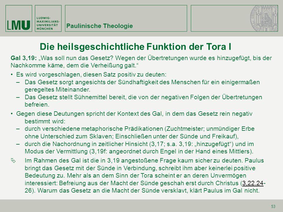 Paulinische Theologie 53 Die heilsgeschichtliche Funktion der Tora I Gal 3,19:Was soll nun das Gesetz.