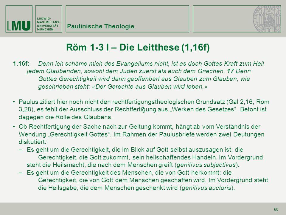 60 Röm 1-3 I – Die Leitthese (1,16f) Paulinische Theologie 1,16f:Denn ich schäme mich des Evangeliums nicht, ist es doch Gottes Kraft zum Heil jedem Glaubenden, sowohl dem Juden zuerst als auch dem Griechen.