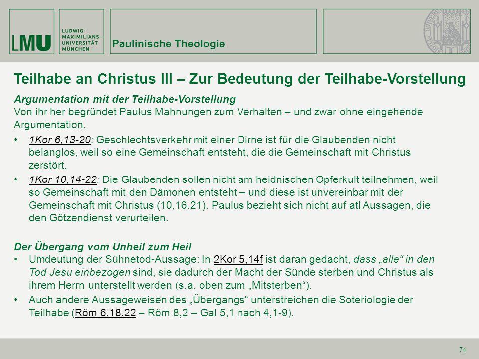 Paulinische Theologie 74 Teilhabe an Christus III – Zur Bedeutung der Teilhabe-Vorstellung Argumentation mit der Teilhabe-Vorstellung Von ihr her begründet Paulus Mahnungen zum Verhalten – und zwar ohne eingehende Argumentation.