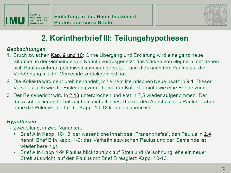 Einleitung in das Neue Testament I Paulus und seine Briefe 72 2. Korintherbrief III: Teilungshypothesen Beobachtungen 1.Bruch zwischen Kap. 9 und 10: