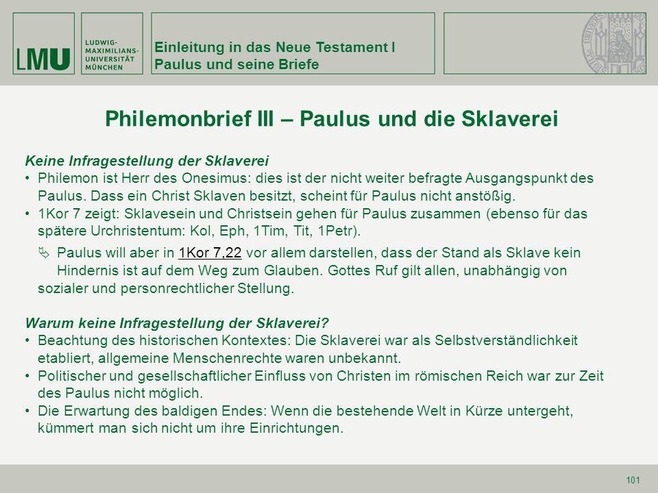 Einleitung in das Neue Testament I Paulus und seine Briefe 101 Keine Infragestellung der Sklaverei Philemon ist Herr des Onesimus: dies ist der nicht