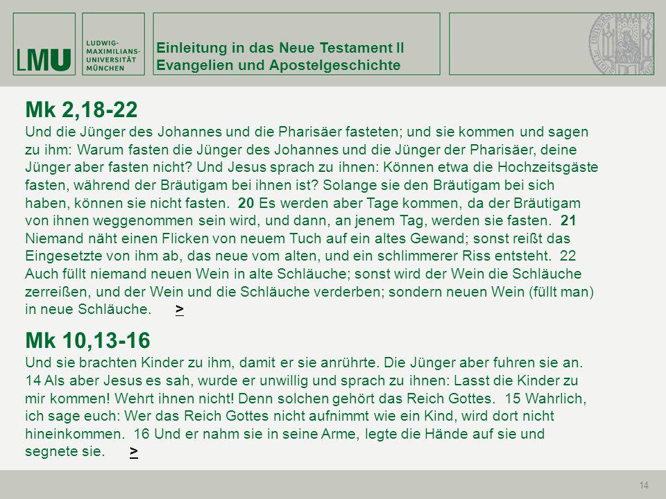 Einleitung in das Neue Testament II Evangelien und Apostelgeschichte 14 Mk 2,18-22 Und die Jünger des Johannes und die Pharisäer fasteten; und sie kom