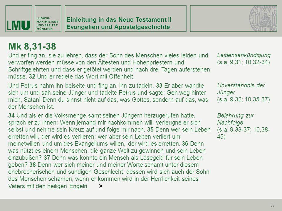Einleitung in das Neue Testament II Evangelien und Apostelgeschichte 39 Mk 8,31-38 Und er fing an, sie zu lehren, dass der Sohn des Menschen vieles le