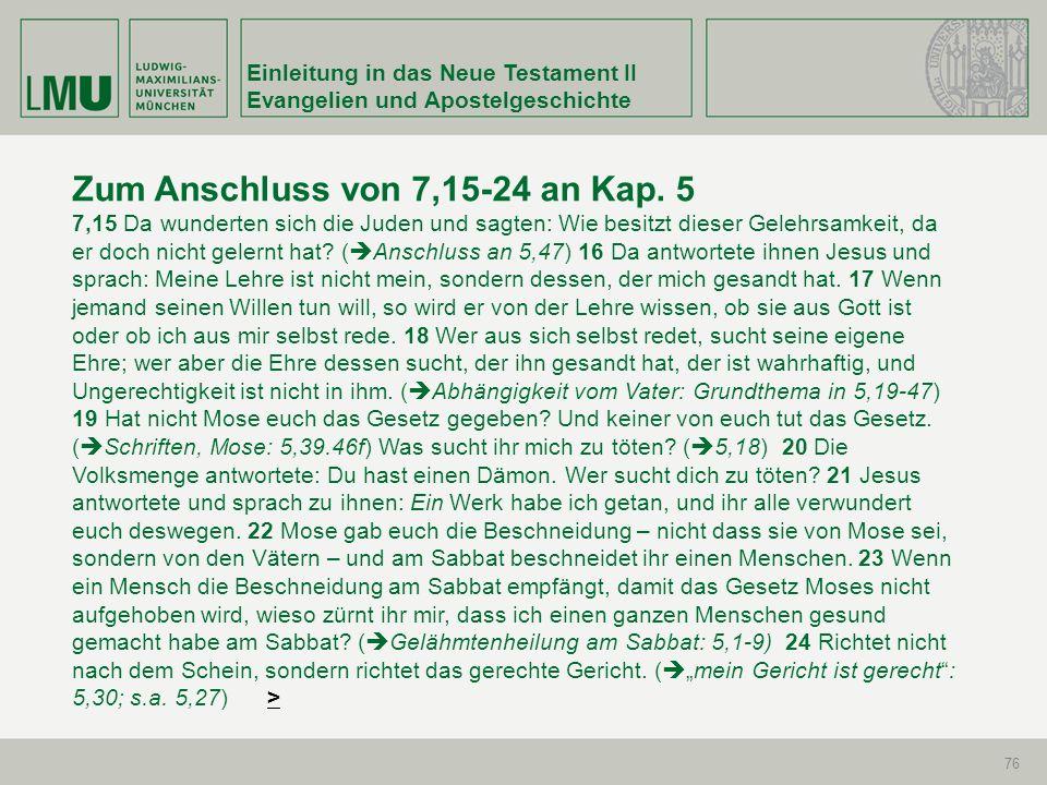 Einleitung in das Neue Testament II Evangelien und Apostelgeschichte 76 Zum Anschluss von 7,15-24 an Kap. 5 7,15 Da wunderten sich die Juden und sagte