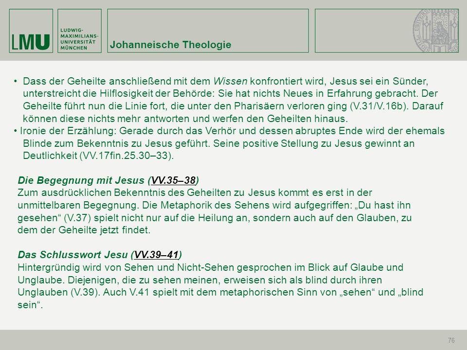 Johanneische Theologie 76 Dass der Geheilte anschließend mit dem Wissen konfrontiert wird, Jesus sei ein Sünder, unterstreicht die Hilflosigkeit der B