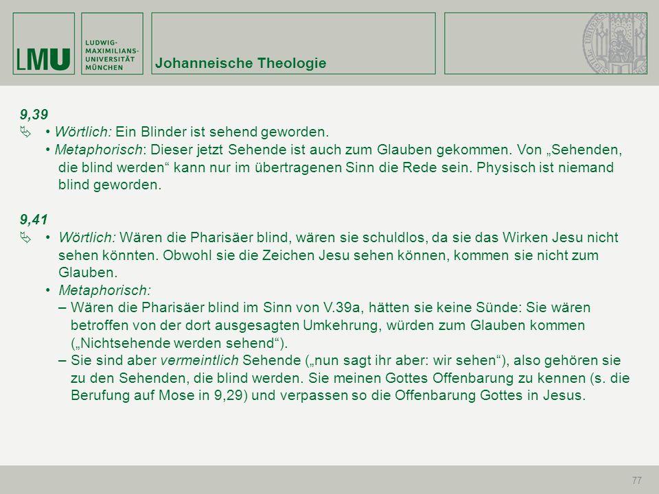 Johanneische Theologie 77 9,39 Wörtlich: Ein Blinder ist sehend geworden. Metaphorisch: Dieser jetzt Sehende ist auch zum Glauben gekommen. Von Sehend