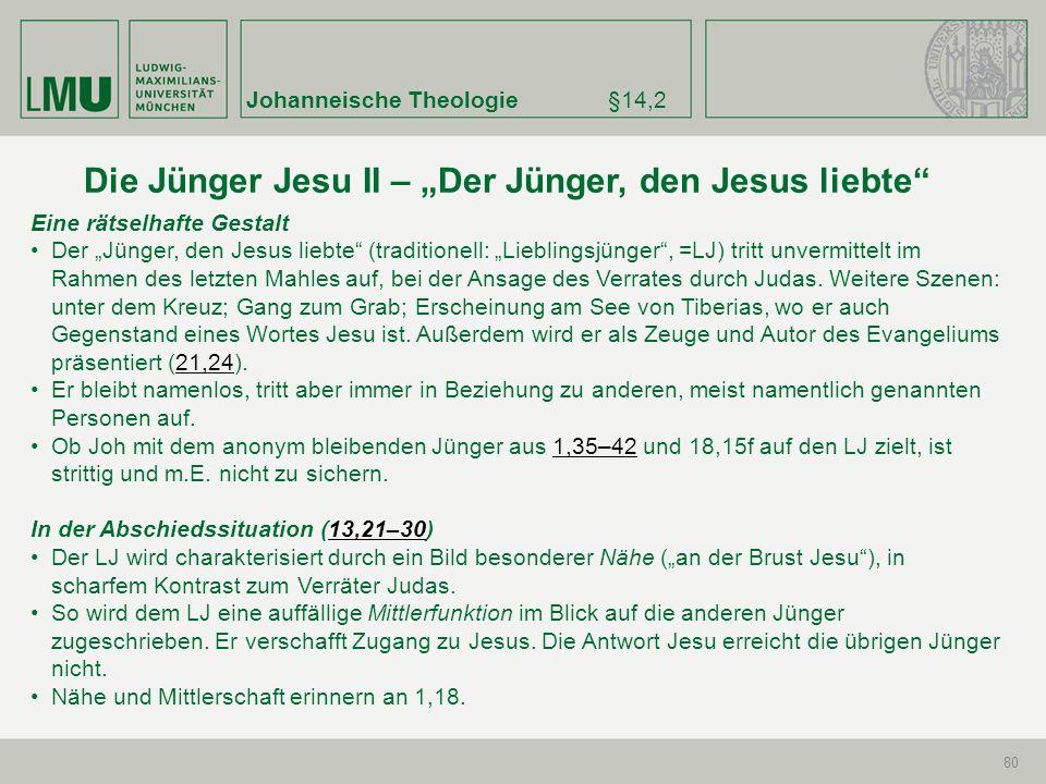 Johanneische Theologie§14,2 80 Eine rätselhafte Gestalt Der Jünger, den Jesus liebte (traditionell: Lieblingsjünger, =LJ) tritt unvermittelt im Rahmen