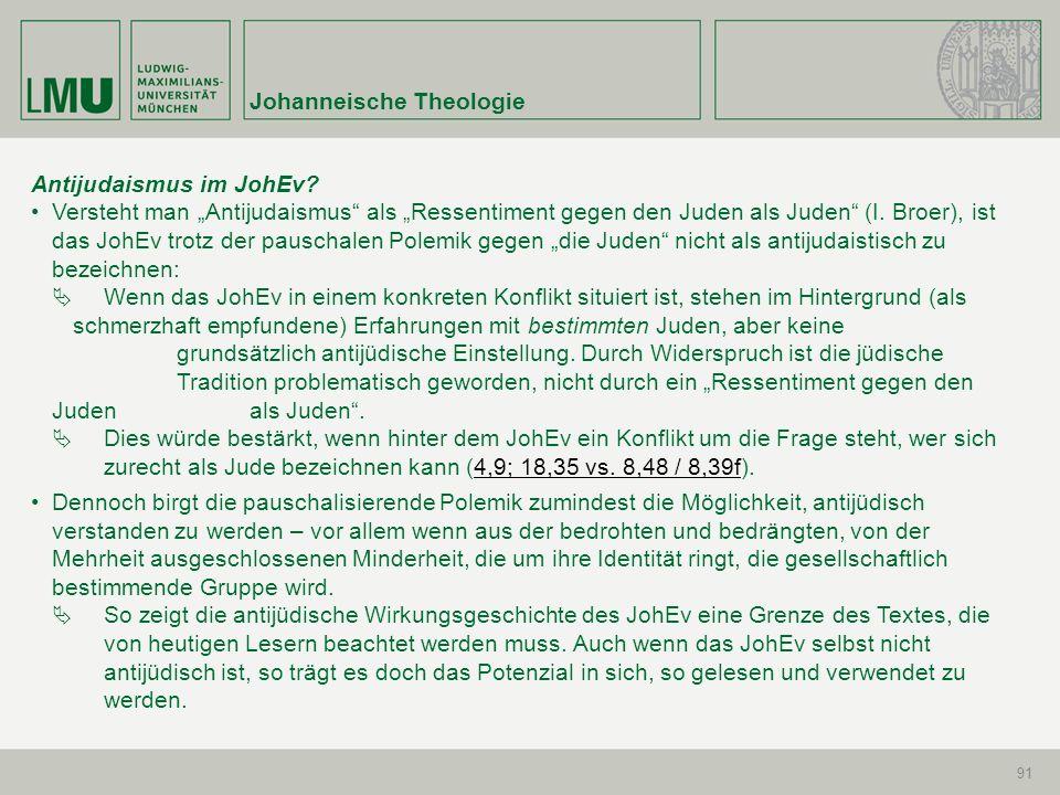 Johanneische Theologie 91 Antijudaismus im JohEv? Versteht man Antijudaismus als Ressentiment gegen den Juden als Juden (I. Broer), ist das JohEv trot