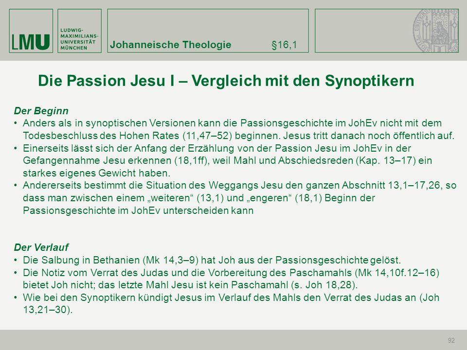 Johanneische Theologie§16,1 92 Der Beginn Anders als in synoptischen Versionen kann die Passionsgeschichte im JohEv nicht mit dem Todesbeschluss des H