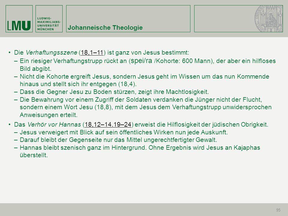 Johanneische Theologie 95 Die Verhaftungsszene (18,1–11) ist ganz von Jesus bestimmt:18,1–11 –Ein riesiger Verhaftungstrupp rückt an ( spei/ra /Kohort