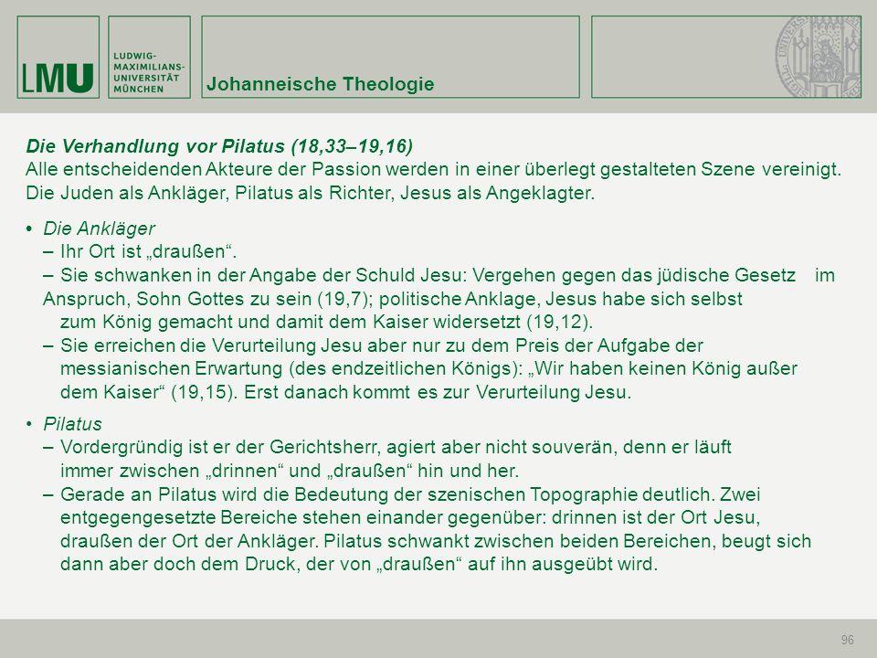 Johanneische Theologie 96 Die Verhandlung vor Pilatus (18,33–19,16) Alle entscheidenden Akteure der Passion werden in einer überlegt gestalteten Szene
