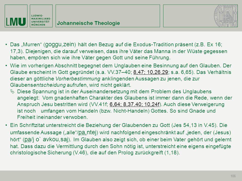 Johanneische Theologie 106 Das Murren ( goggu,zein ) hält den Bezug auf die Exodus-Tradition präsent (z.B. Ex 16; 17,3). Diejenigen, die darauf verwei