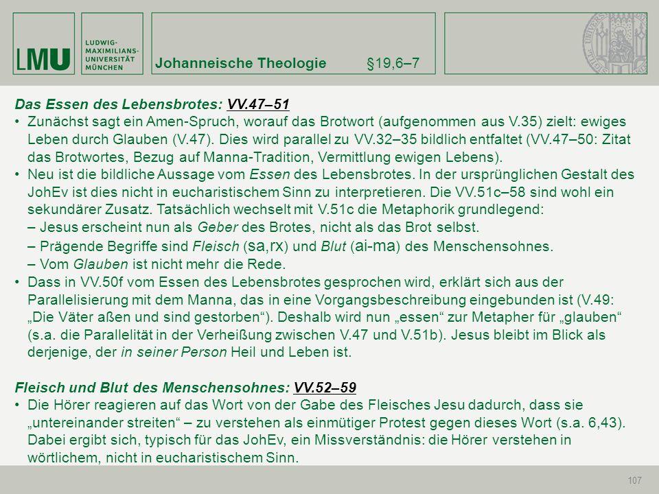 Johanneische Theologie§19,6–7 107 Das Essen des Lebensbrotes: VV.47–51VV.47–51 Zunächst sagt ein Amen-Spruch, worauf das Brotwort (aufgenommen aus V.3