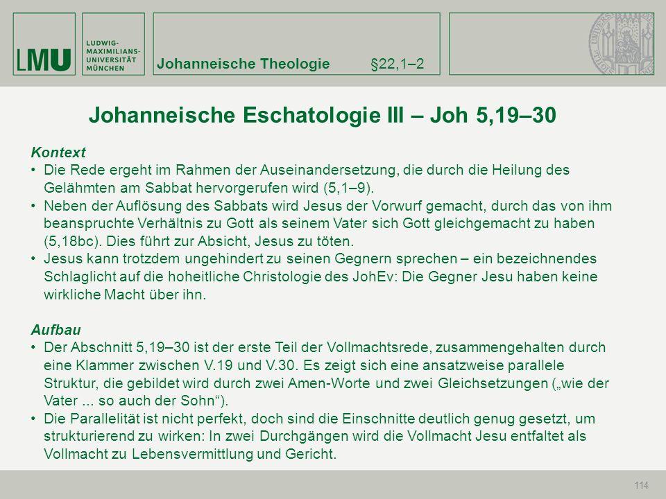 Johanneische Theologie§22,1–2 114 Johanneische Eschatologie III – Joh 5,19–30 Kontext Die Rede ergeht im Rahmen der Auseinandersetzung, die durch die