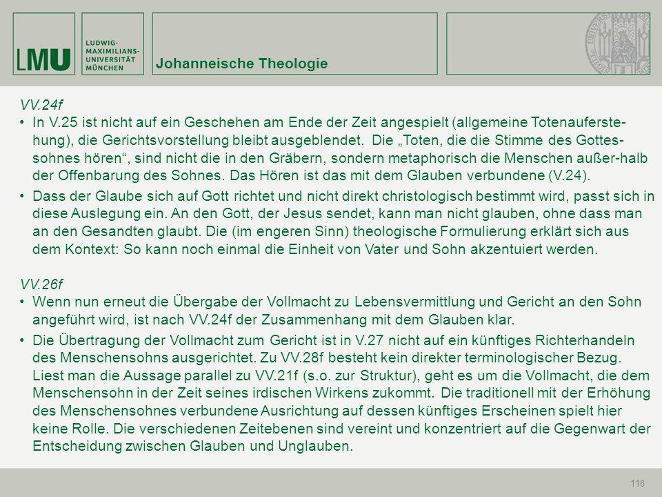 Johanneische Theologie 118 VV.24f In V.25 ist nicht auf ein Geschehen am Ende der Zeit angespielt (allgemeine Totenauferste- hung), die Gerichtsvorste