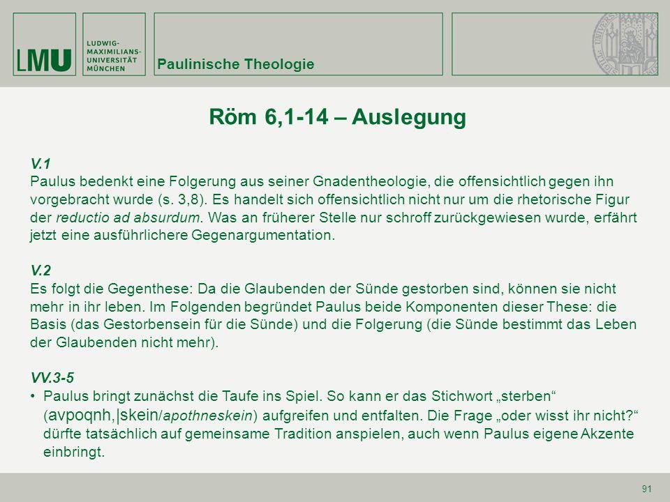 91 Röm 6,1-14 – Auslegung V.1 Paulus bedenkt eine Folgerung aus seiner Gnadentheologie, die offensichtlich gegen ihn vorgebracht wurde (s. 3,8). Es ha