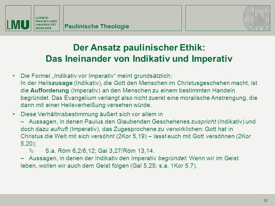 99 Der Ansatz paulinischer Ethik: Das Ineinander von Indikativ und Imperativ Paulinische Theologie Die Formel Indikativ vor Imperativ meint grundsätzl